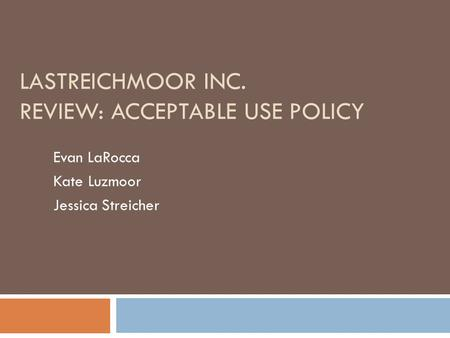 LASTREICHMOOR INC. REVIEW: ACCEPTABLE USE POLICY Evan LaRocca Kate Luzmoor Jessica Streicher.