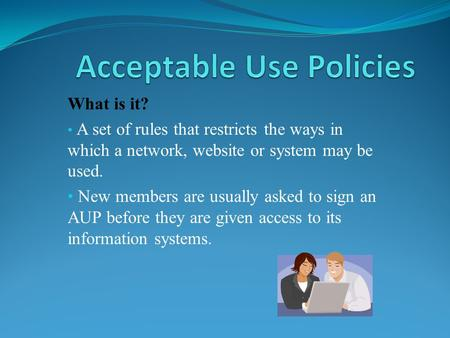 What is it? A set of rules that restricts the ways in which a network, website or system may be used. New members are usually asked to sign an AUP before.