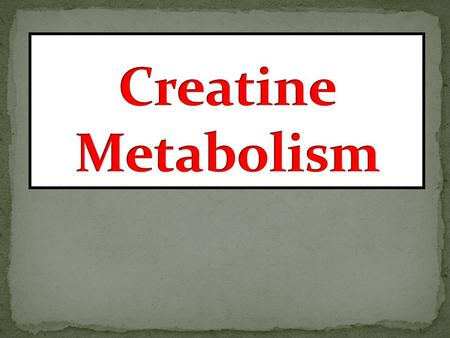 1.To study the importance of creatine in muscle as a storage form of energy 2.To understand the biosynthesis of creatine 3.To study the process of creatine.
