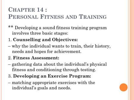 C HAPTER 14 : P ERSONAL F ITNESS AND T RAINING ** Developing a sound fitness training program involves three basic stages: 1. Counselling and Objectives: