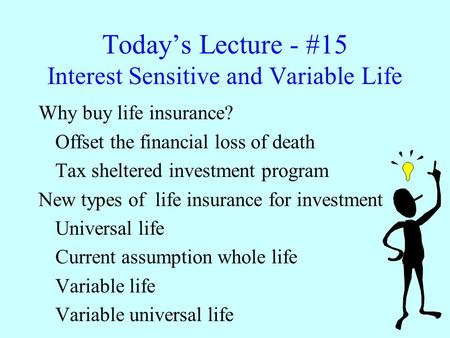 Today's Lecture - #15 Interest Sensitive and Variable Life Why buy life insurance? Offset the financial loss of death Tax sheltered investment program.