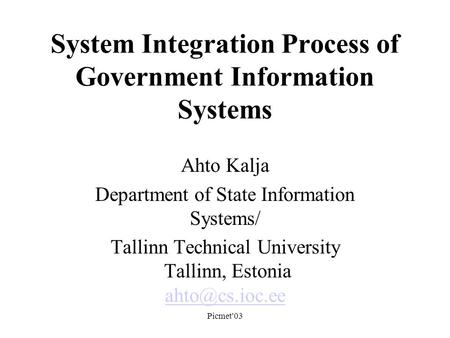 Picmet'03 System Integration Process of Government Information Systems Ahto Kalja Department of State Information Systems/ Tallinn Technical University.