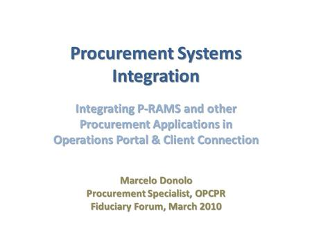 Procurement Systems Integration Integrating P-RAMS and other Procurement Applications in Operations Portal & Client Connection Marcelo Donolo Procurement.