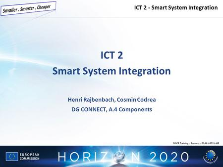 ICT 2 Smart System Integration Henri Rajbenbach, Cosmin Codrea DG CONNECT, A.4 Components ICT 2 - Smart System Integration NNCP Training – Brussels – 23-Oct-2013.
