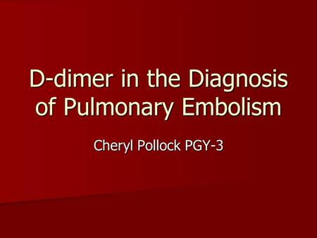 D-dimer in the Diagnosis of Pulmonary Embolism Cheryl Pollock PGY-3.