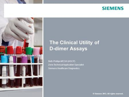 © Siemens 2013. All rights reserved. The Clinical Utility of D-dimer Assays Beth Phillips MT,SH (ASCP) Zone Technical Application Specialist Siemens Healthcare.