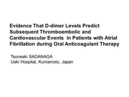 Evidence That D-dimer Levels Predict Subsequent Thromboembolic and Cardiovascular Events in Patients with Atrial Fibrillation during Oral Anticoagulant.