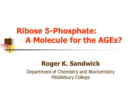 Ribose 5-Phosphate: A Molecule for the AGEs? Roger K. Sandwick Department of Chemistry and Biochemistry Middlebury College.