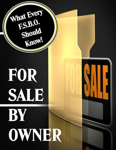 FOR SALE BY OWNER What Every F.S.B.O. Should Know!