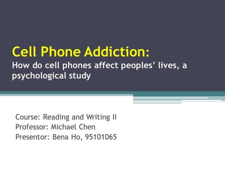 Cell Phone Addiction : How do cell phones affect peoples' lives, a psychological study Course: Reading and Writing II Professor: Michael Chen Presentor: