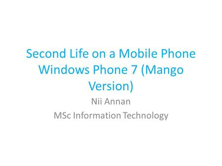 Second Life on a Mobile Phone Windows Phone 7 (Mango Version) Nii Annan MSc Information Technology.