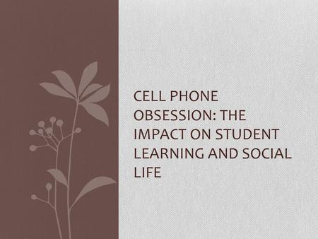 CELL PHONE OBSESSION: THE IMPACT ON STUDENT LEARNING AND SOCIAL LIFE.