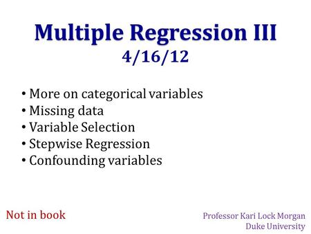 Multiple Regression III 4/16/12 More on categorical variables Missing data Variable Selection Stepwise Regression Confounding variables Not in book Professor.