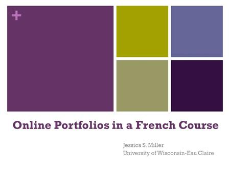 + Online Portfolios in a French Course Jessica S. Miller University of Wisconsin-Eau Claire.