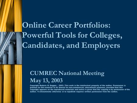 Online Career Portfolios: Powerful Tools for Colleges, Candidates, and Employers CUMREC National Meeting May 13, 2003 Copyright Roderic R. Dugger,, 2003.
