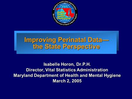 Improving Perinatal Data— the State Perspective Isabelle Horon, Dr.P.H. Director, Vital Statistics Administration Maryland Department of Health and Mental.