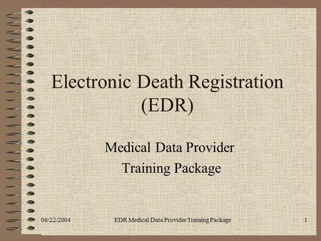 06/22/2004EDR Medical Data Provider Training Package1 Electronic Death Registration (EDR) Medical Data Provider Training Package.