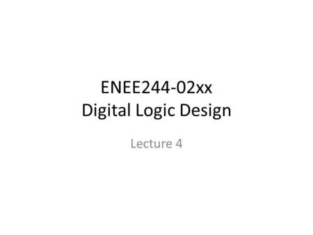 "ENEE244-02xx Digital Logic Design Lecture 4. Announcements HW 1 due today. HW 2 up on course webpage, due on Thursday, Sept. 18. ""Small quiz"" in recitation."