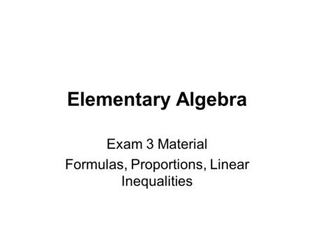 Elementary Algebra Exam 3 Material Formulas, Proportions, Linear Inequalities.