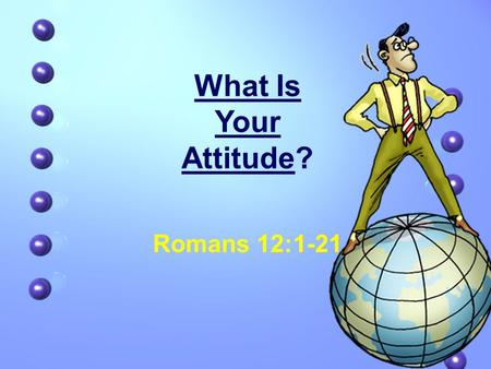 What Is Your Attitude? Romans 12:1-21. What Is Your Attitude? Definition: 1.A complex mental state involving belief and feelings and values and dispositions.