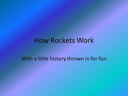 How Rockets Work With a little history thrown in for fun.