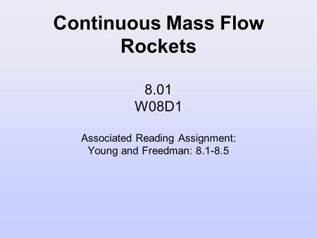 Continuous Mass Flow Rockets 8.01 W08D1 Associated Reading Assignment: Young and Freedman: 8.1-8.5.