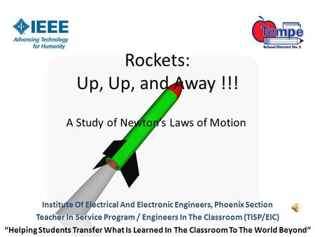 Rockets: Up, Up, and Away !!! A Study of Newton's Laws of Motion Institute Of Electrical And Electronic Engineers, Phoenix Section Teacher In Service Program.
