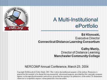 A Multi-Institutional ePortfolio Ed Klonoski, Executive Director Connecticut Distance Learning Consortium Cathy Manly, Director of Distance Learning Manchester.