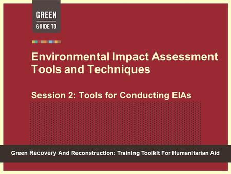 Green Recovery And Reconstruction: Training Toolkit For Humanitarian Aid Environmental Impact Assessment Tools and Techniques Session 2: Tools for Conducting.