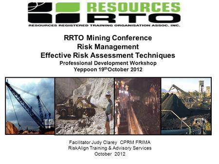 Facilitator Judy Clarey CPRM FRIMA RiskAlign Training & Advisory Services October 2012 RRTO Mining Conference Risk Management Effective Risk Assessment.