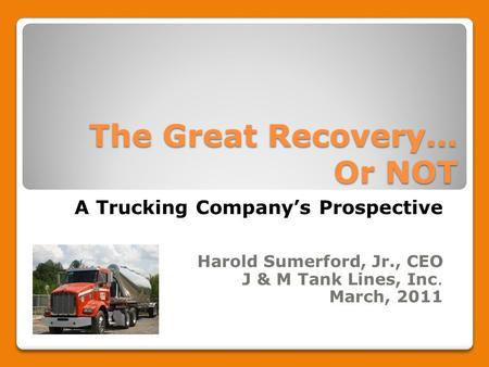 The Great Recovery… Or NOT A Trucking Company's Prospective Harold Sumerford, Jr., CEO J & M Tank Lines, Inc. March, 2011.