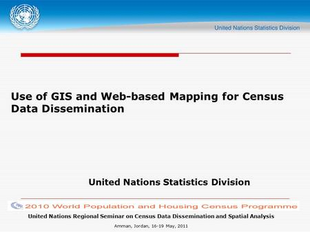 United Nations Regional Seminar on Census Data Dissemination and Spatial Analysis Amman, Jordan, 16-19 May, 2011 Use of GIS and Web-based Mapping for Census.