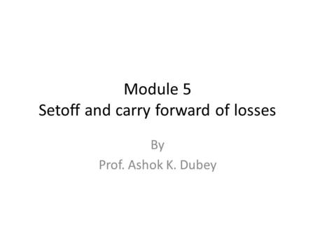 Module 5 Setoff and carry forward of losses By Prof. Ashok K. Dubey.