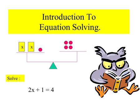 Introduction To Equation Solving. xx 2x + 1 = 4 Solve :