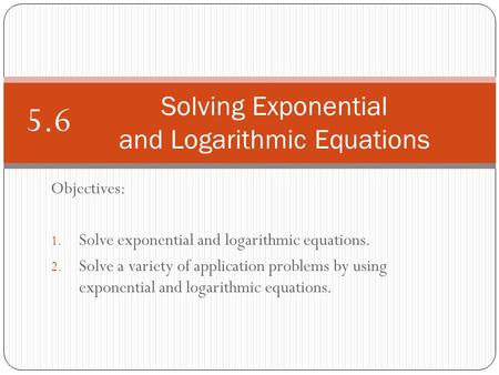 Objectives: 1. Solve exponential and logarithmic equations. 2. Solve a variety of application problems by using exponential and logarithmic equations.