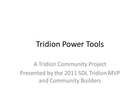 Tridion Power Tools A Tridion Community Project Presented by the 2011 SDL Tridion MVP and Community Builders.