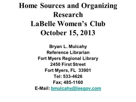 Home Sources and Organizing Research LaBelle Women's Club October 15, 2013 Bryan L. Mulcahy Reference Librarian Fort Myers Regional Library 2450 First.
