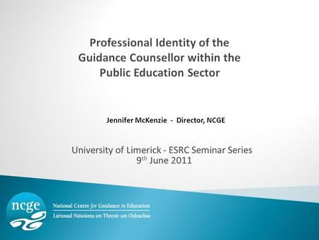 University of Limerick - ESRC Seminar Series 9 th June 2011 Jennifer McKenzie - Director, NCGE.
