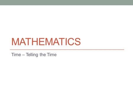 MATHEMATICS Time – Telling the Time. Lesson Objectives The aim of this powerpoint is to help you… Learn how to tell the time Learn how to change between.