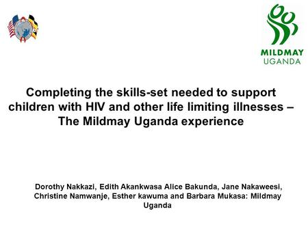 Completing the skills-set needed to support children with HIV and other life limiting illnesses – The Mildmay Uganda experience Dorothy Nakkazi, Edith.