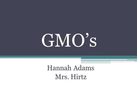 GMO's Hannah Adams Mrs. Hirtz. What are GMO's? The term GMO stands for Genetically Modified Organisms. The certain organisms have been created through.