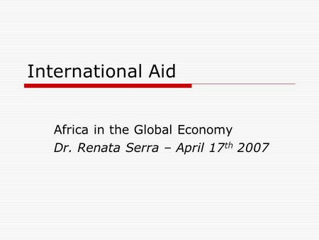 International Aid Africa in the Global Economy Dr. Renata Serra – April 17 th 2007.