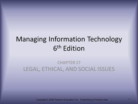 Copyright © 2009 Pearson Education, Inc. Publishing as Prentice Hall 1 Managing Information Technology 6 th Edition CHAPTER 17 LEGAL, ETHICAL, AND SOCIAL.