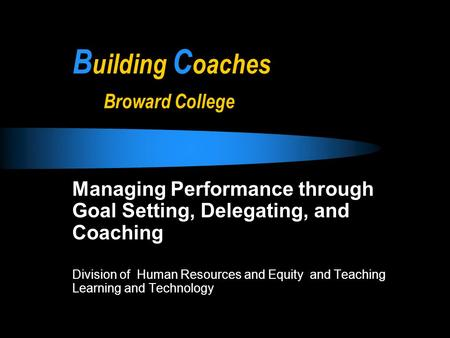 B uilding C oaches Broward College Managing Performance through Goal Setting, Delegating, and Coaching Division of Human Resources and Equity and Teaching.