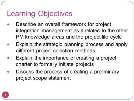 1 Learning Objectives Describe an overall framework for project integration management as it relates to the other PM knowledge areas and the project life.