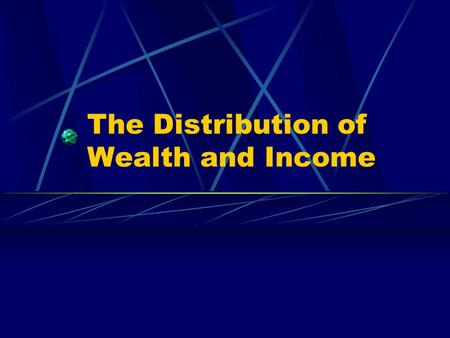 The Distribution of Wealth and Income. Poverty A relative term that compares what personal wealth people have in a given area.