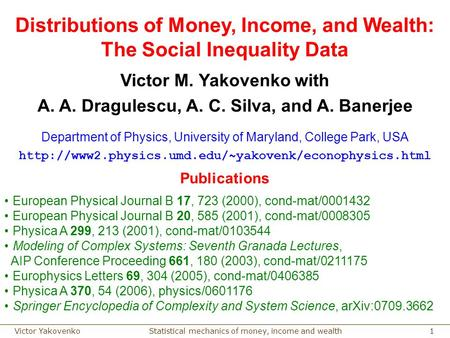 Statistical mechanics of money, income and wealthVictor Yakovenko 1 Distributions of Money, Income, and Wealth: The Social Inequality Data Victor M. Yakovenko.