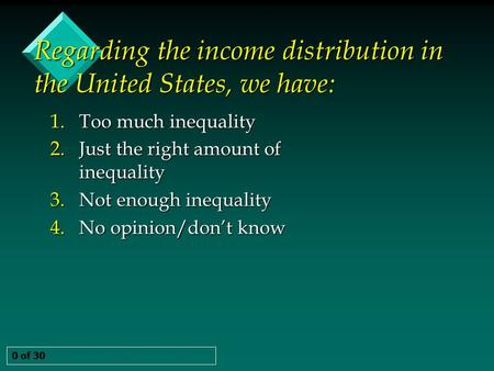 Regarding the income distribution in the United States, we have: 0 of 30 1. Too much inequality 2. Just the right amount of inequality 3. Not enough inequality.