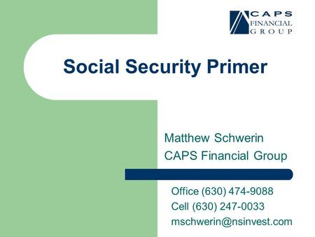 Social Security Primer Matthew Schwerin CAPS Financial Group Office (630) 474-9088 Cell (630) 247-0033