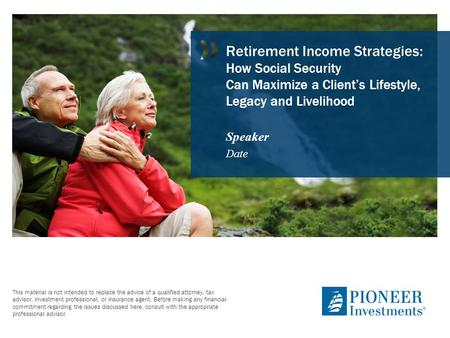 Retirement Income Strategies: How Social Security Can Maximize a Client's Lifestyle, Legacy and Livelihood Speaker Date Thank you for attending today's.